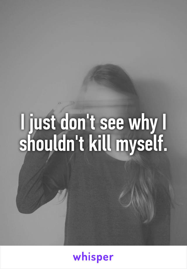 I just don't see why I shouldn't kill myself.