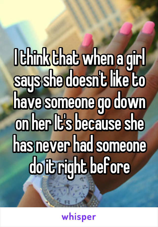 I think that when a girl says she doesn't like to have someone go down on her It's because she has never had someone do it right before