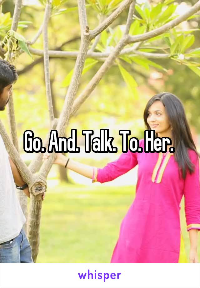 Go. And. Talk. To. Her.