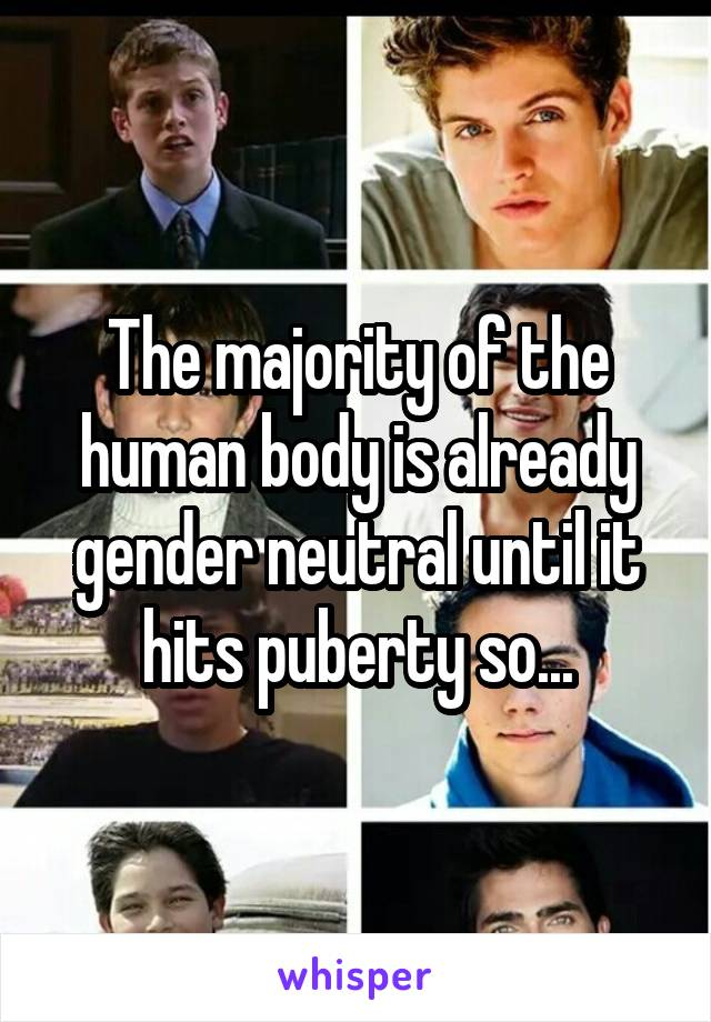 The majority of the human body is already gender neutral until it hits puberty so...