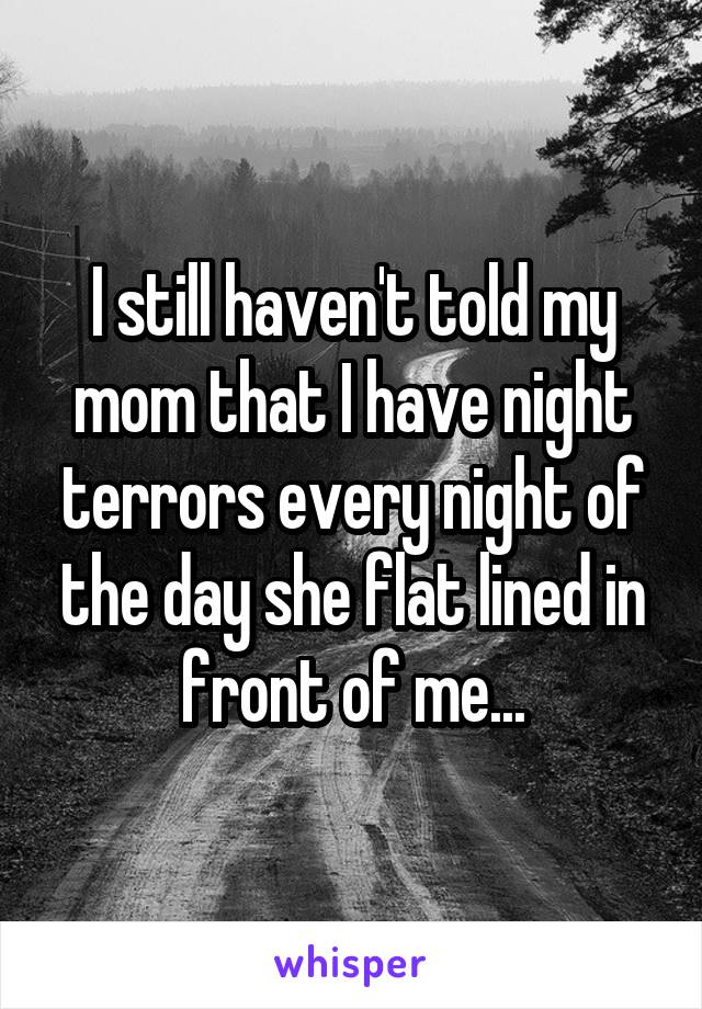 I still haven't told my mom that I have night terrors every night of the day she flat lined in front of me...