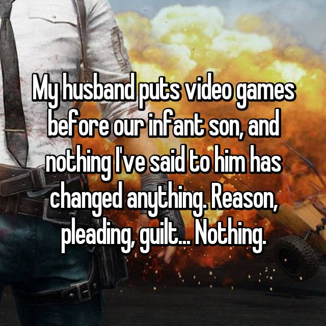 My husband puts video games before our infant son, and nothing I've said to him has changed anything. Reason, pleading, guilt... Nothing.