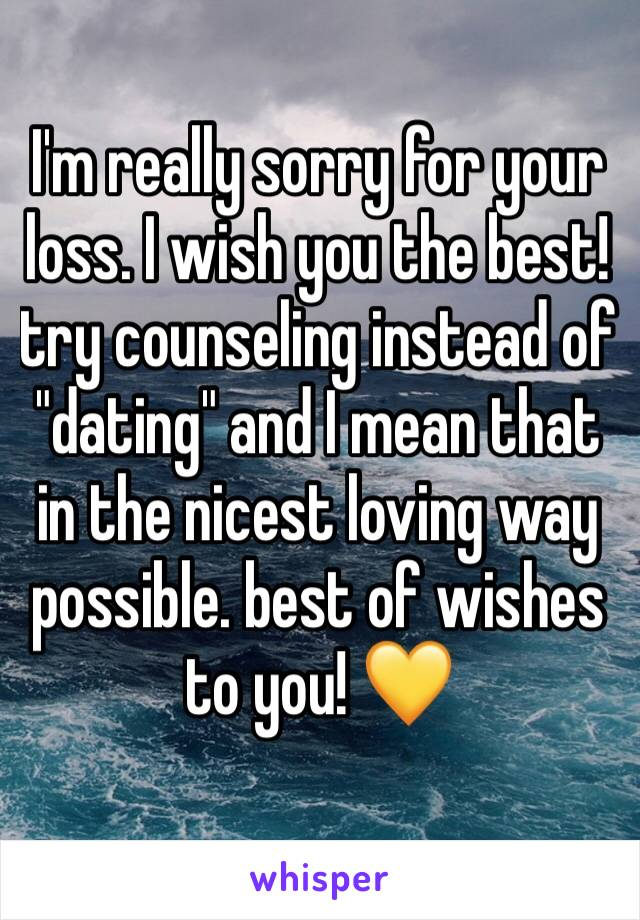 """I'm really sorry for your loss. I wish you the best! try counseling instead of """"dating"""" and I mean that in the nicest loving way possible. best of wishes to you! 💛"""