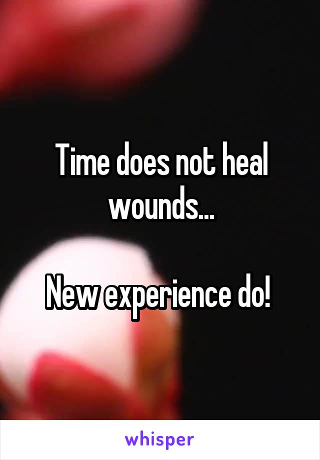 Time does not heal wounds...  New experience do!
