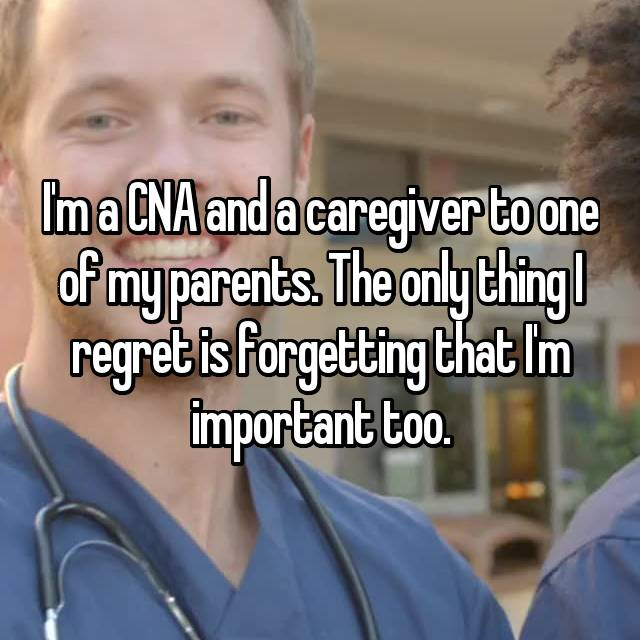I'm a CNA and a caregiver to one of my parents. The only thing I regret is forgetting that I'm important too.