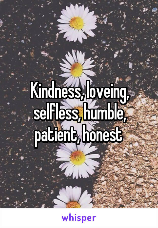 Kindness, loveing, selfless, humble, patient, honest