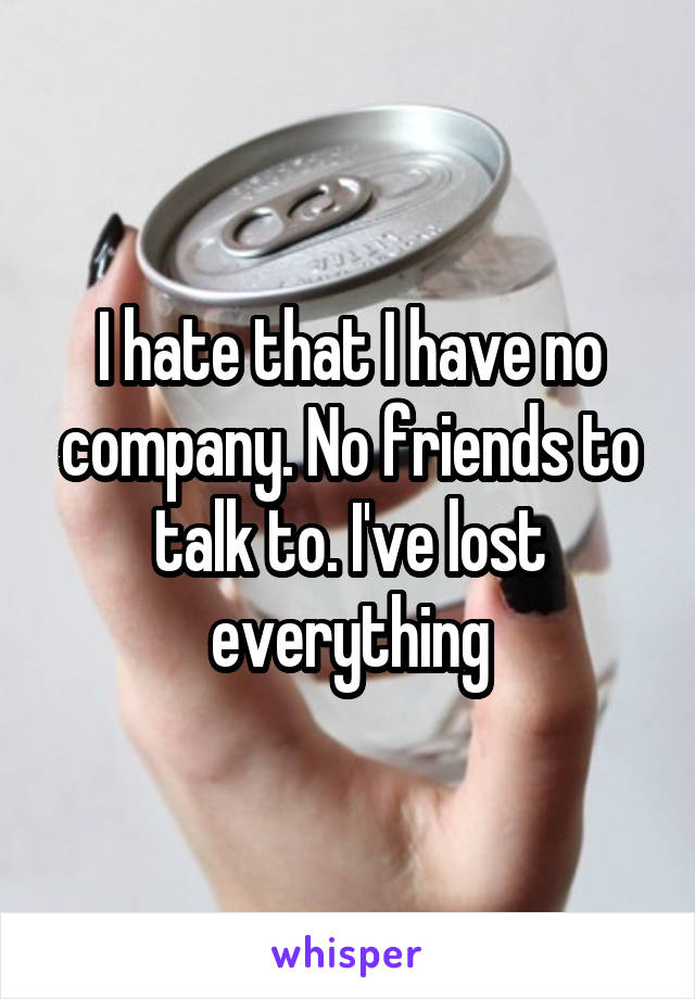 I hate that I have no company. No friends to talk to. I've lost everything