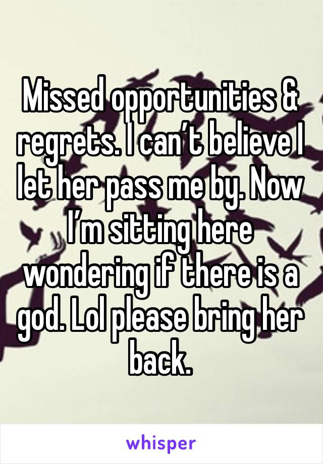 Missed opportunities & regrets. I can't believe I let her pass me by. Now I'm sitting here wondering if there is a god. Lol please bring her back.