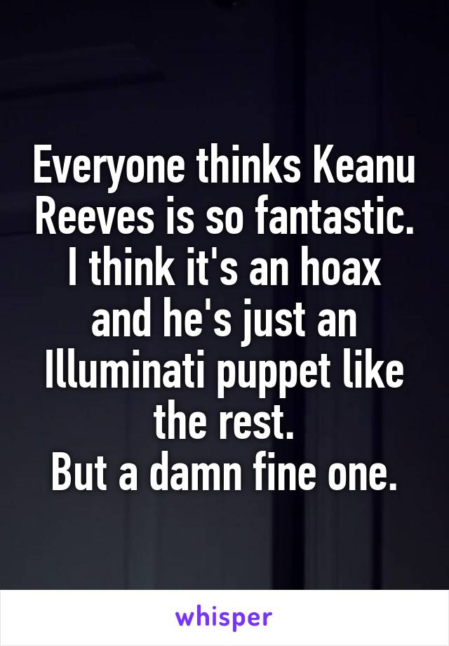 Everyone thinks Keanu Reeves is so fantastic. I think it's an hoax and he's just an Illuminati puppet like the rest. But a damn fine one.