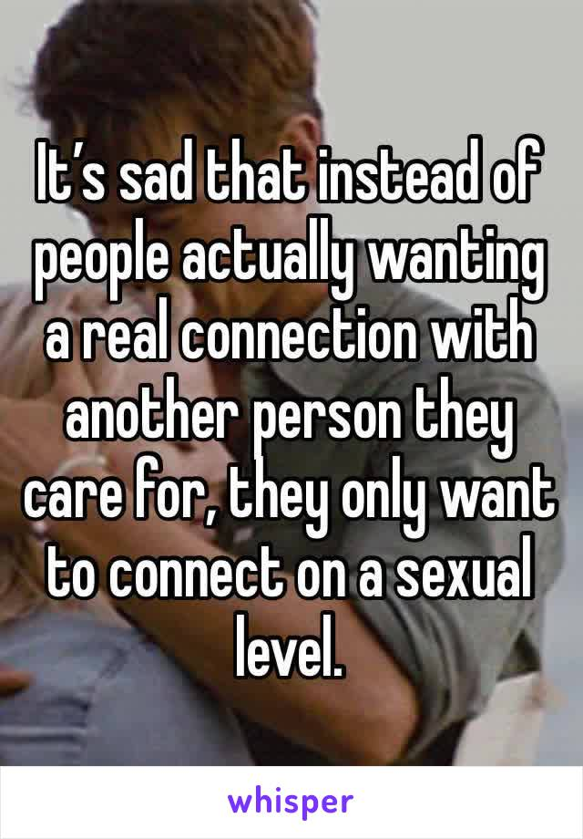 It's sad that instead of people actually wanting a real connection with another person they care for, they only want to connect on a sexual level.