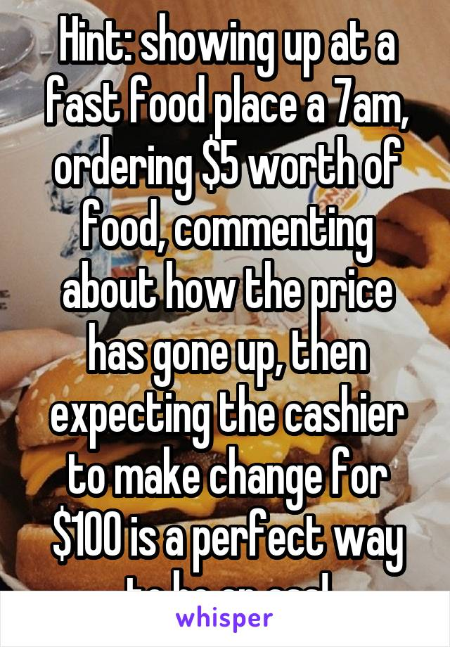 Hint: showing up at a fast food place a 7am, ordering $5 worth of food, commenting about how the price has gone up, then expecting the cashier to make change for $100 is a perfect way to be an ass!