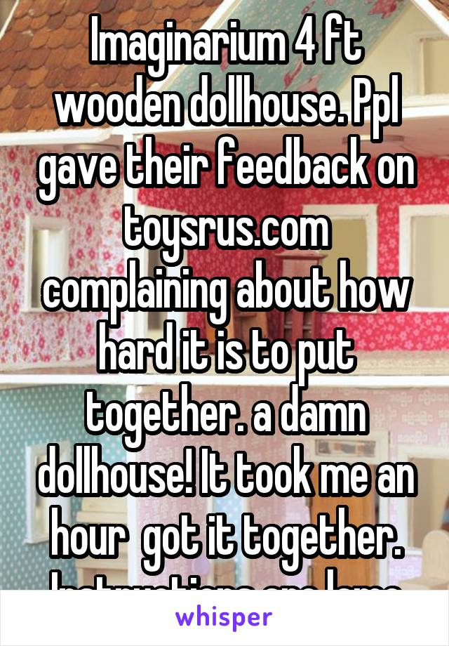 Imaginarium 4 ft wooden dollhouse. Ppl gave their feedback on toysrus.com complaining about how hard it is to put together. a damn dollhouse! It took me an hour  got it together. Instructions are lame