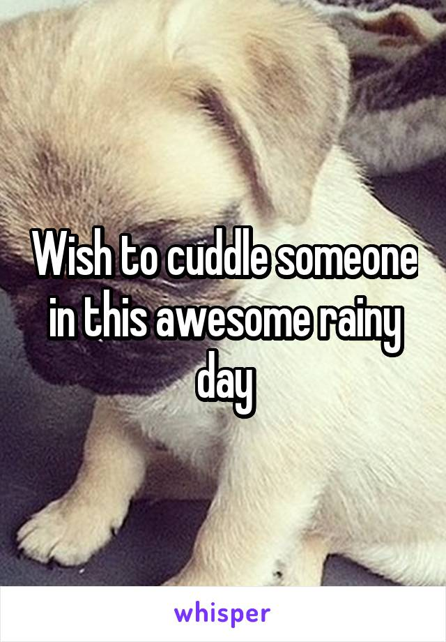 Wish to cuddle someone in this awesome rainy day