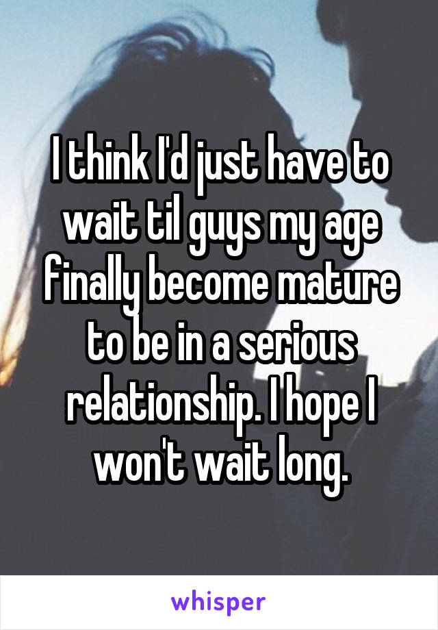 I think I'd just have to wait til guys my age finally become mature to be in a serious relationship. I hope I won't wait long.