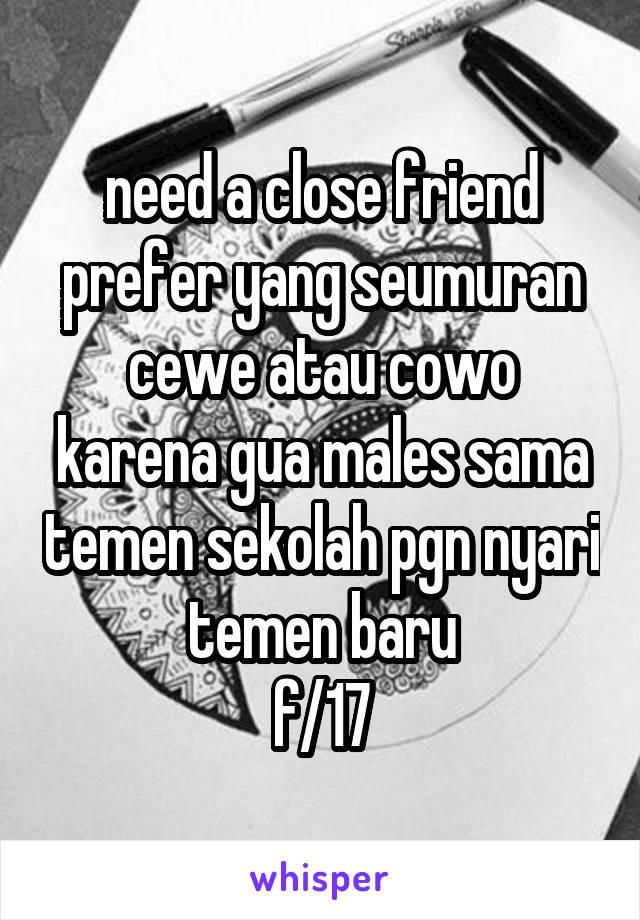 need a close friend prefer yang seumuran cewe atau cowo karena gua males sama temen sekolah pgn nyari temen baru f/17
