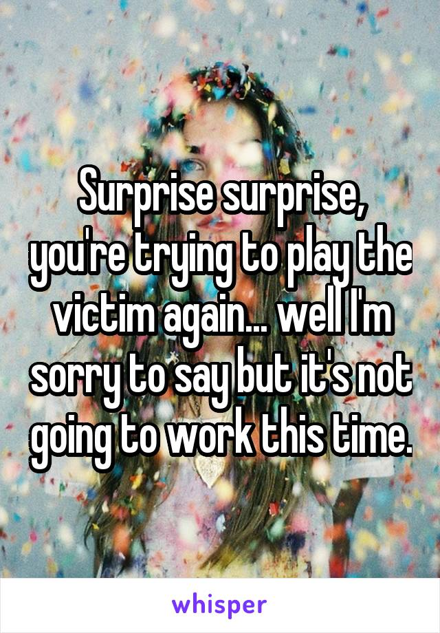 Surprise surprise, you're trying to play the victim again... well I'm sorry to say but it's not going to work this time.