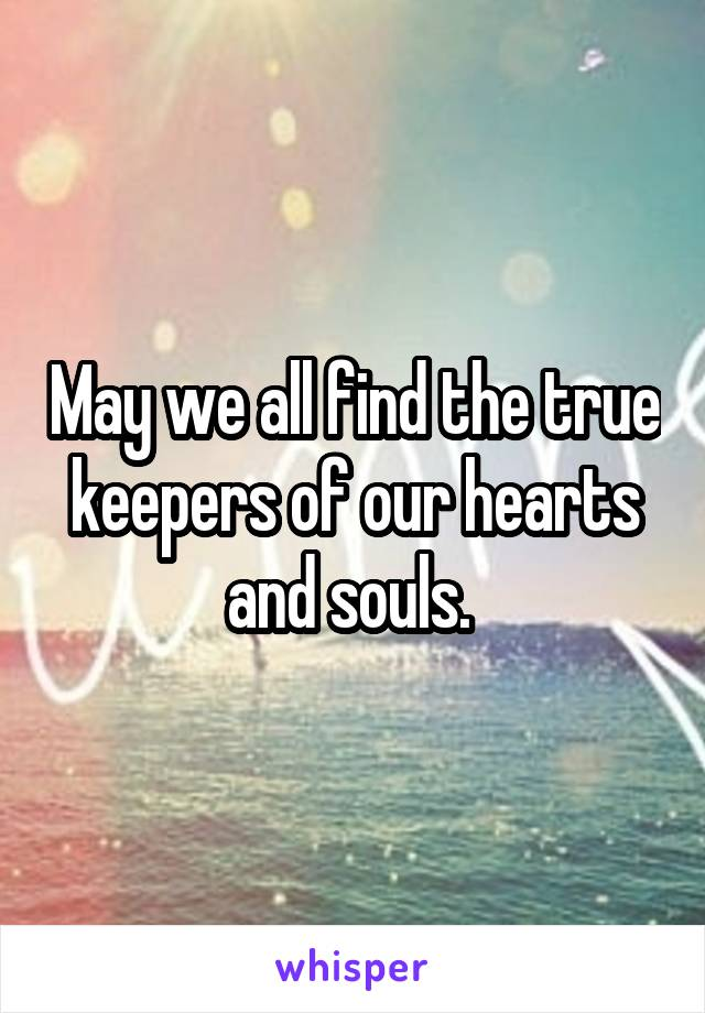 May we all find the true keepers of our hearts and souls.
