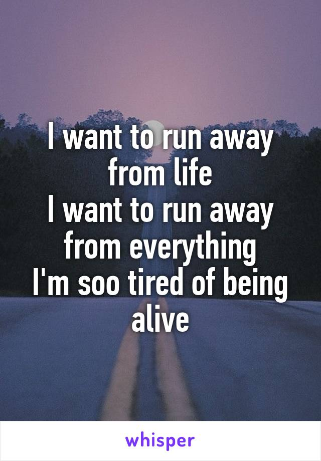 I want to run away from life I want to run away from everything I'm soo tired of being alive