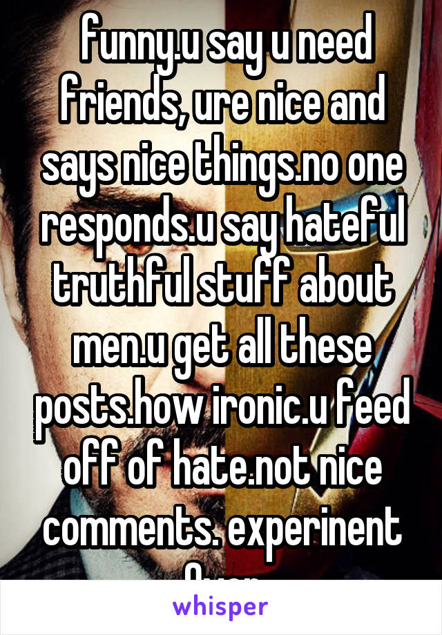 funny.u say u need friends, ure nice and says nice things.no one responds.u say hateful truthful stuff about men.u get all these posts.how ironic.u feed off of hate.not nice comments. experinent Over