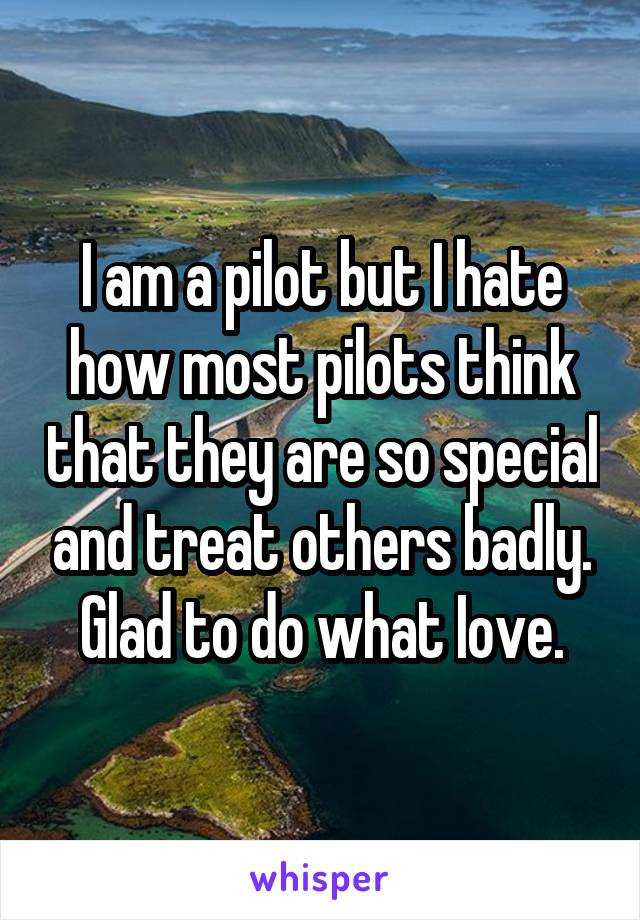 I am a pilot but I hate how most pilots think that they are so special and treat others badly. Glad to do what Iove.