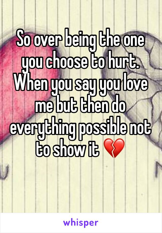 So over being the one you choose to hurt. When you say you love me but then do everything possible not to show it 💔