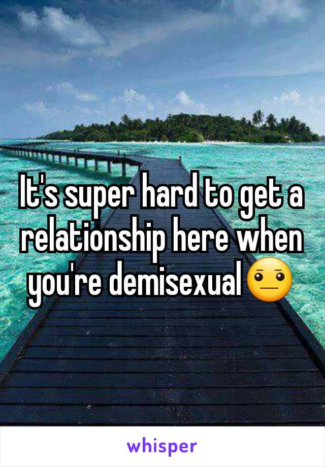 It's super hard to get a relationship here when you're demisexual😐