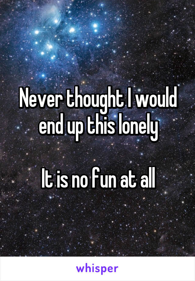 Never thought I would end up this lonely  It is no fun at all