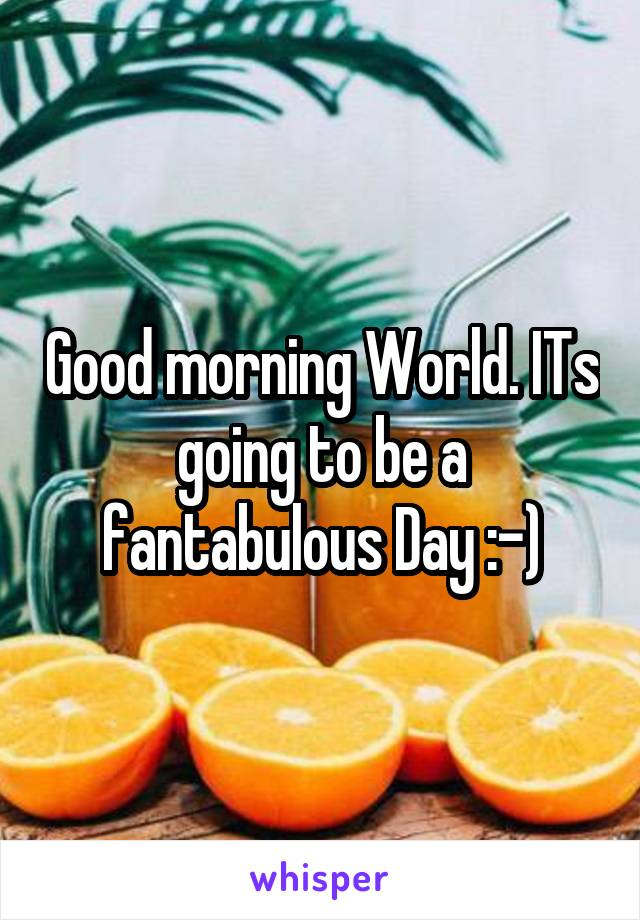 Good morning World. ITs going to be a fantabulous Day :-)