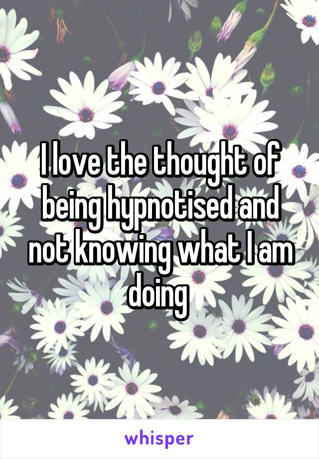 I love the thought of being hypnotised and not knowing what I am doing