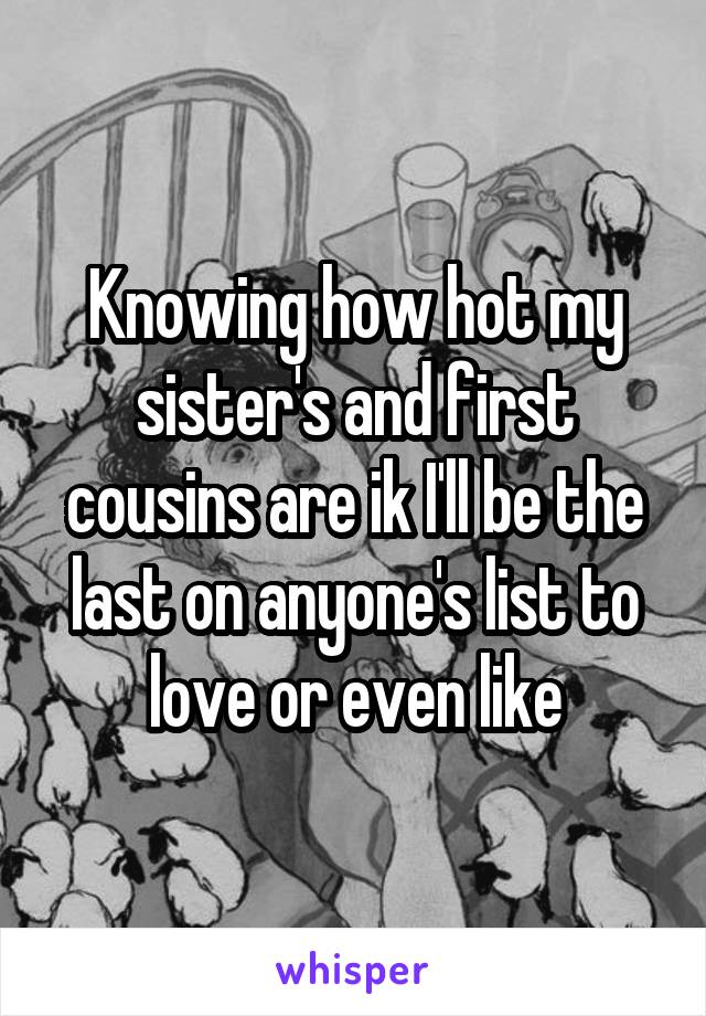 Knowing how hot my sister's and first cousins are ik I'll be the last on anyone's list to love or even like