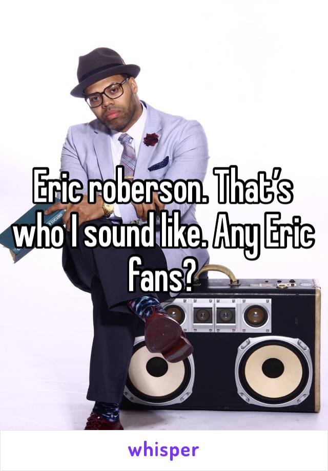 Eric roberson. That's who I sound like. Any Eric fans?