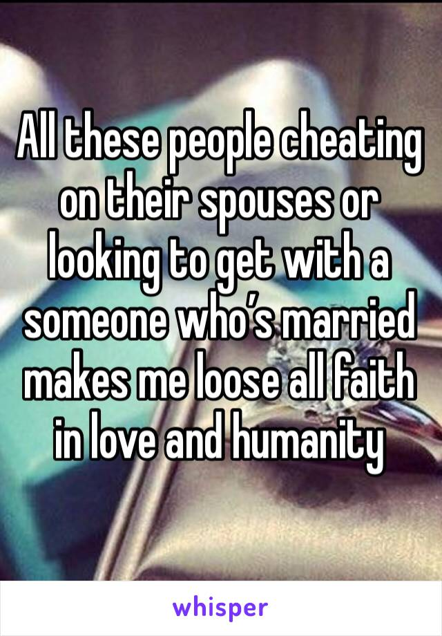 All these people cheating on their spouses or looking to get with a someone who's married makes me loose all faith in love and humanity