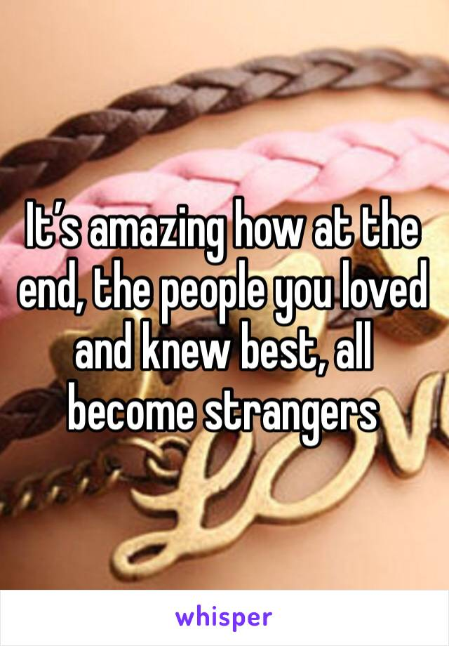 It's amazing how at the end, the people you loved and knew best, all become strangers
