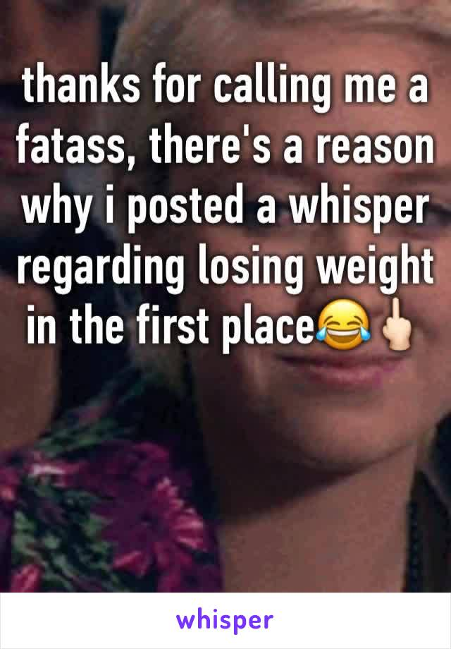 thanks for calling me a fatass, there's a reason why i posted a whisper regarding losing weight in the first place😂🖕🏻