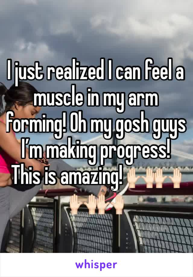 I just realized I can feel a muscle in my arm forming! Oh my gosh guys I'm making progress! This is amazing! 🙌🏻🙌🏻🙌🏻🙌🏻