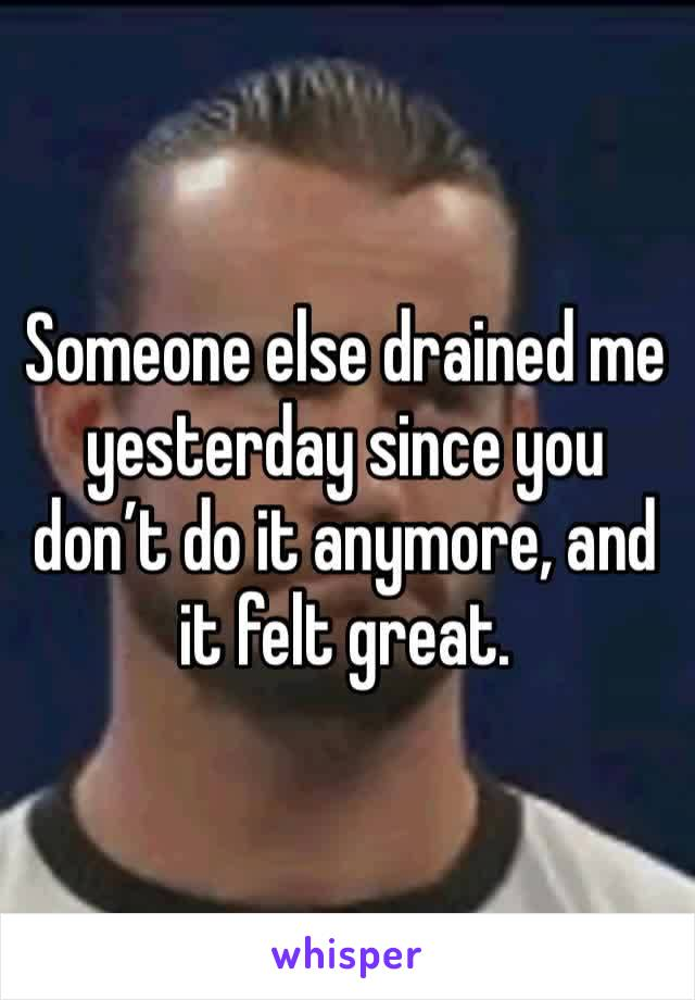 Someone else drained me yesterday since you don't do it anymore, and it felt great.
