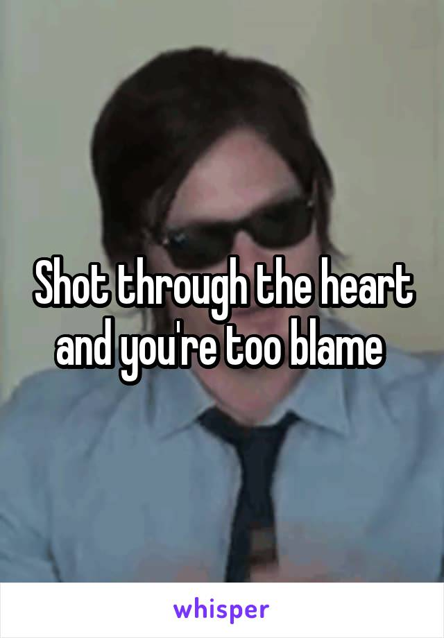 Shot through the heart and you're too blame