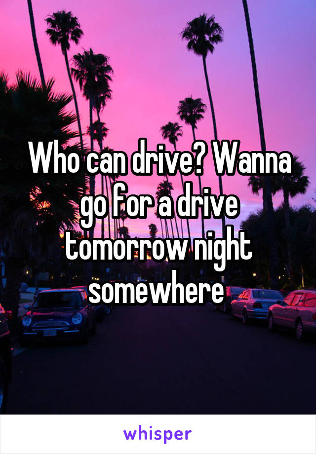 Who can drive? Wanna go for a drive tomorrow night somewhere