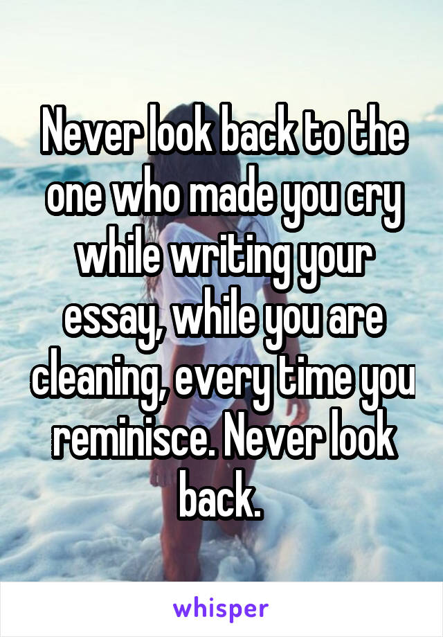 Never look back to the one who made you cry while writing your essay, while you are cleaning, every time you reminisce. Never look back.