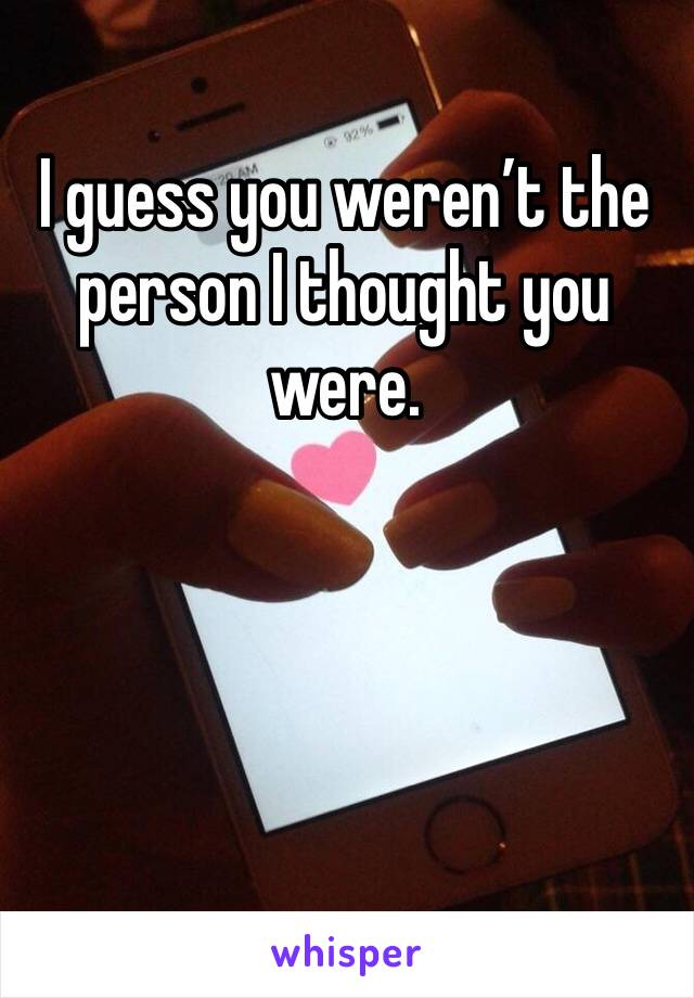 I guess you weren't the person I thought you were.