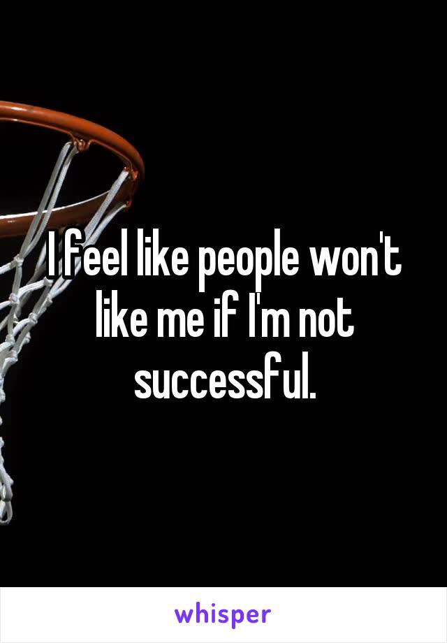 I feel like people won't like me if I'm not successful.