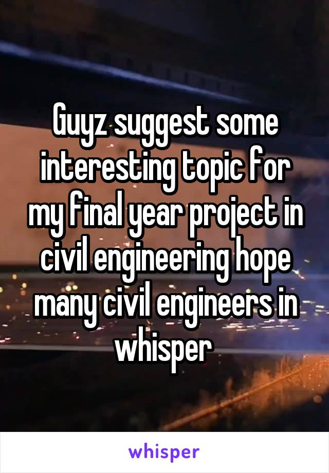 Guyz suggest some interesting topic for my final year project in civil engineering hope many civil engineers in whisper