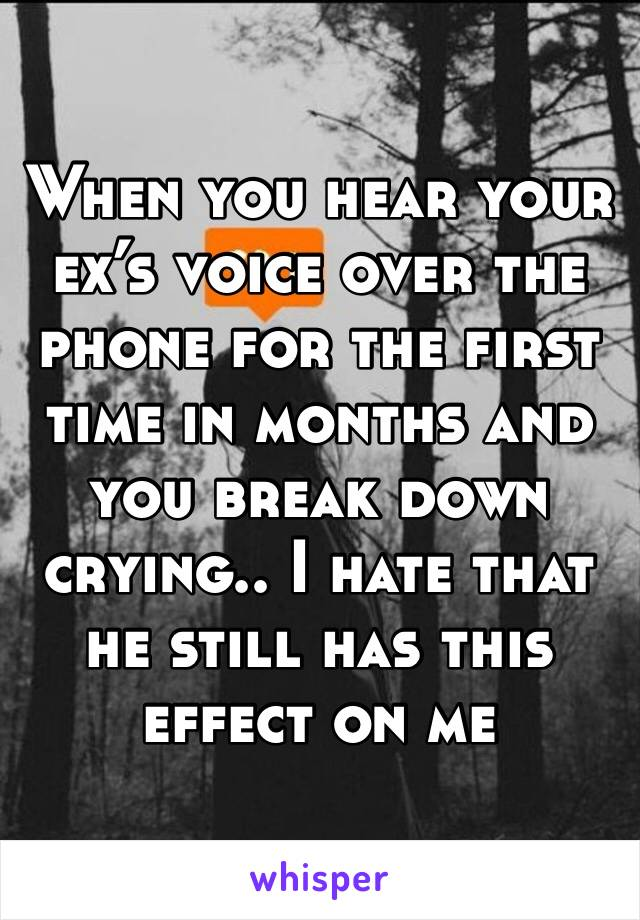 When you hear your ex's voice over the phone for the first time in months and you break down crying.. I hate that he still has this effect on me
