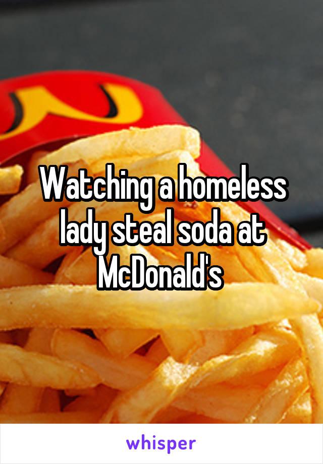 Watching a homeless lady steal soda at McDonald's