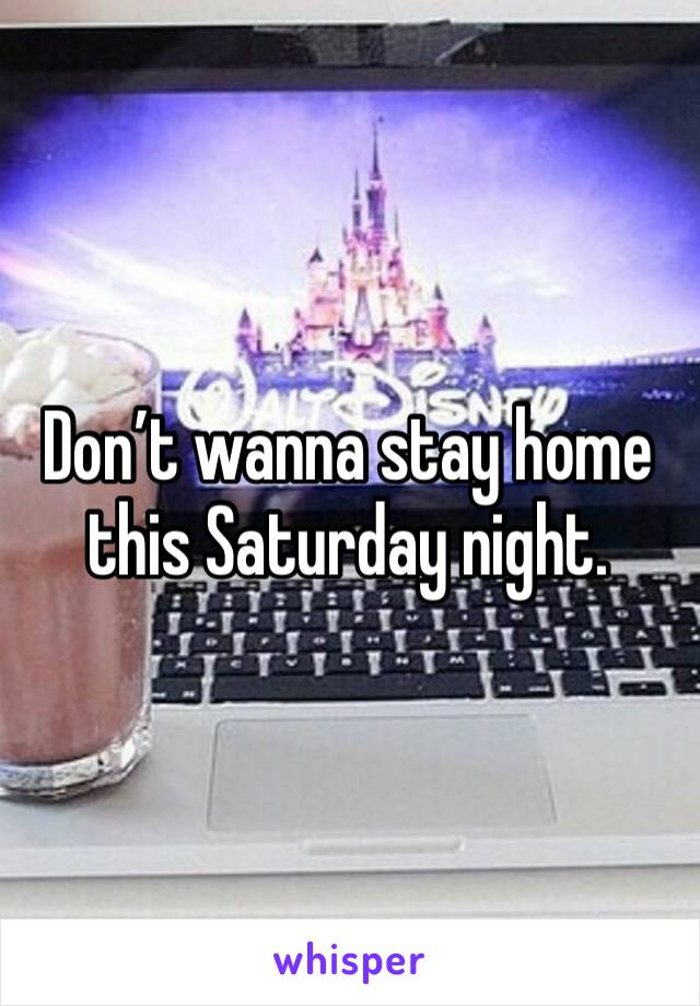 Don't wanna stay home this Saturday night.