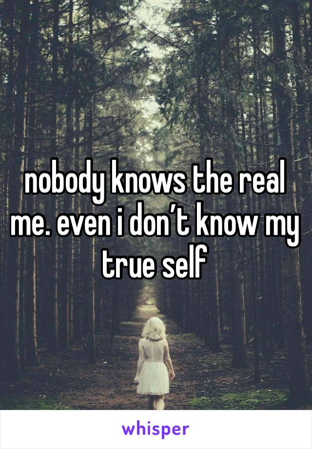nobody knows the real me. even i don't know my true self