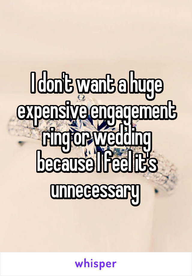 I don't want a huge expensive engagement ring or wedding because I feel it's unnecessary