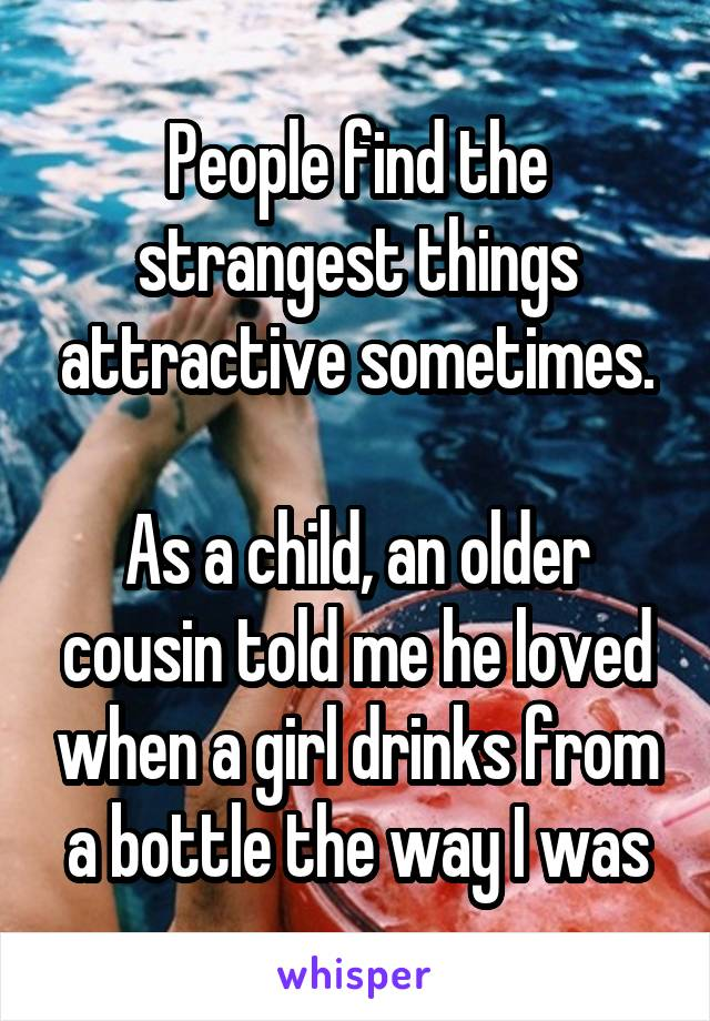 People find the strangest things attractive sometimes.   As a child, an older cousin told me he loved when a girl drinks from a bottle the way I was