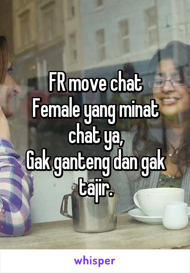 FR move chat Female yang minat chat ya, Gak ganteng dan gak tajir.