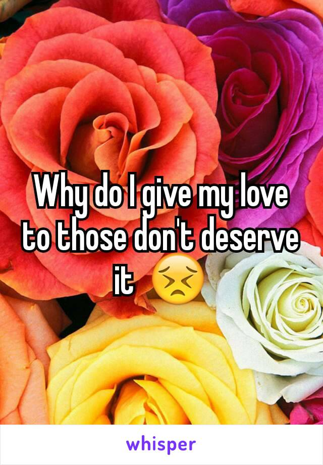 Why do I give my love to those don't deserve it  😣